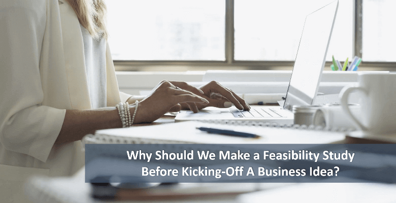 Why Should We Make A Feasibility Study Before Kicking-Off A Business Idea?